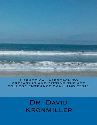 A Practical Approach to Preparing and Sitting the ACT College Entrance Exam and Essay