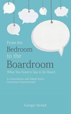 From the Bedroom to the Boardroom: What You Need to Say to Be Heard: A Conversation with Maria Smith, Conscious Communicator