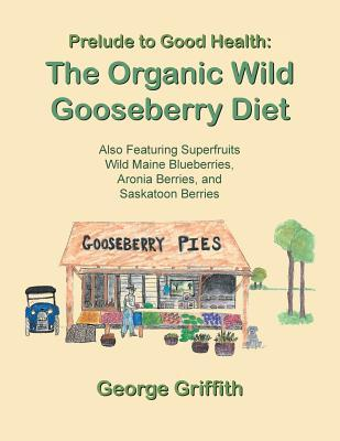 Prelude to Good Health : The Organic Wild Gooseberry Diet: Also Featuring Superfruits Wild Maine Blueberries, Aronia Berries, and Saskatoon Berries – George Griffith