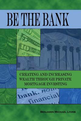 Be the Bank  Creating and Increasing Wealth Through Private Mortgage Investing