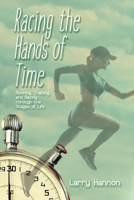 Racing the Hands of Time : Running, Training, and Racing Through the Stages of Life