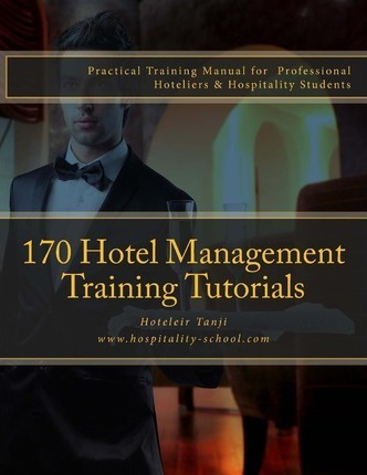 170 Hotel Management Training Tutorials  Practical Training Guide for Professional Hoteliers & Hospitality Students