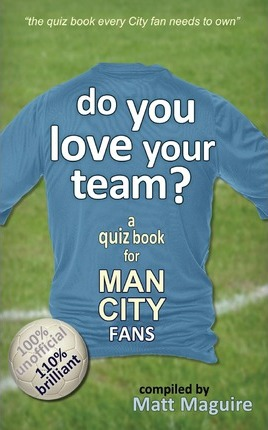Do You Love Your Team? a Quiz Book for Man City Fans – Matt Maguire