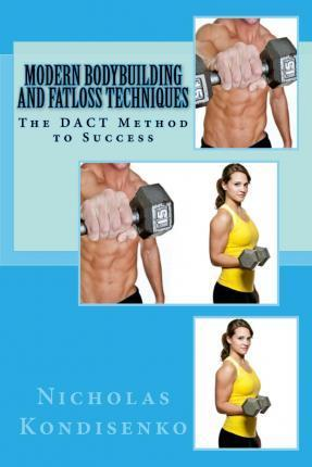 Modern Bodybuilding and Fatloss Techniques : The Dact Method to Success