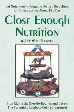 Close Enough : Eat Nutritiously Using the Dietary Guidelines for Americans for about $5 a day – Judy Webb Brewster