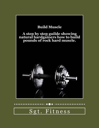 Build Muscle : A Step by Step Guide Showing Natural Hardgainers How to Build the Body of Their Dreams. – Sgt Fitness