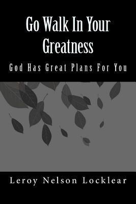 Go Walk in Your Greatness : God Has Great Plans for You