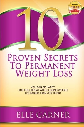 10 Proven Secrets to Permanent Weight Loss : You Can Be Happy and Feel Great While Losing Weight - It's Easier Than You Think!