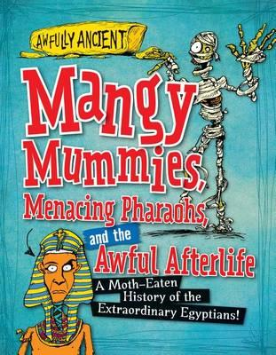 Mangy Mummies, Menacing Pharaohs, and the Awful Afterlife  A Moth-Eaten History of the Extraordinary Egyptians!