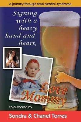 Signing with a Heavy Hand and Heart, Love Mommy : A Journey Through Fetal Alcohol Syndrome