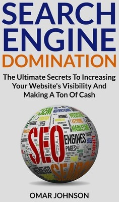 Search Engine Domination : The Ultimate Secrets to Increasing Your Website's Visibility and Making a Ton of Cash – Omar Johnson