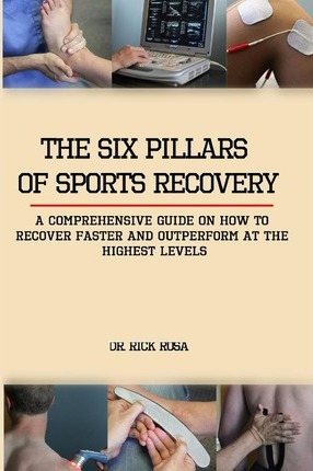 The Six Pillars of Sports Recovery : A Comprehensive Guide on How to Recover Faster and Outperform at the Highest Levels – Dr Rick Rosa