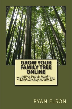 Grow Your Family Tree Online  Getting Started, Valuable Websites, and All the Basics, Tips, and Tricks You Need to Build Your Family Tree Using the Internet