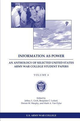 Information as Power  An Anthology of Selected United States Army War College Student Papers Volume Six