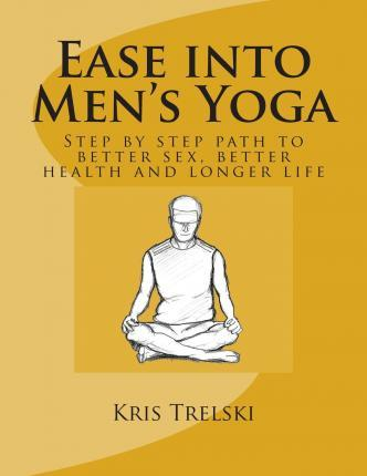 Ease Into Men's Yoga : Step by Step Path to Better Sex, Better Health and Longer Life