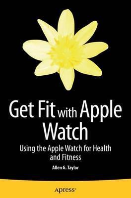 Get Fit with Apple Watch : Using the Apple Watch for Health and Fitness – Allen Taylor