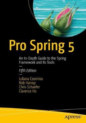 Pro Spring 5 : An In-Depth Guide to the Spring Framework and Its Tools