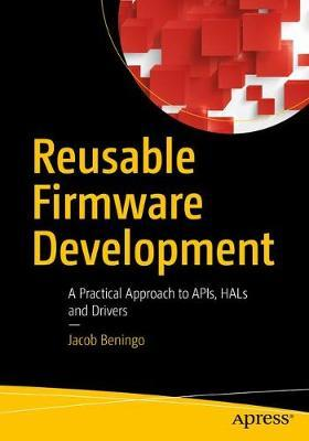 Reusable Firmware Development  A Practical Approach to APIs, HALs and Drivers