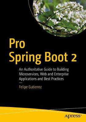 Pro Spring Boot 2 : An Authoritative Guide to Building Microservices, Web and Enterprise Applications, and Best Practices