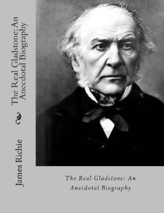 The Real Gladstone  An Anecdotal Biography