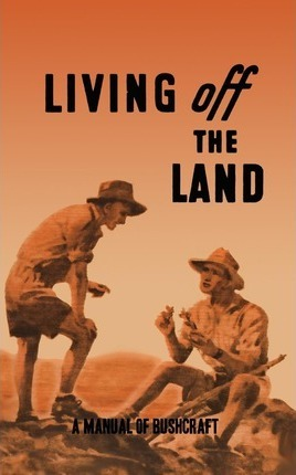 Living Off the Land  A Manual of Bushcraft Compiled from Articles Contributed to Salt, the Army Education Journal - 1944