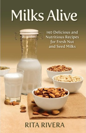 Milks Alive : 140 Delicious and Nutritions Recipes for Fresh Nut and Seed Milks – Rita Rivera