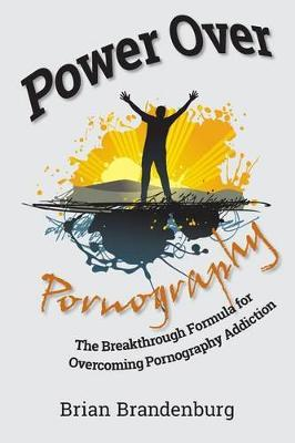 Power Over Pornography  The Breakthrough Formula for Overcoming Pornography Addiction