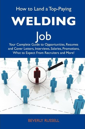 How to Land a Top-Paying Welding Job : Your Complete Guide to Opportunities, Resumes and Cover Letters, Interviews, Salaries, Promotions, What to Expec