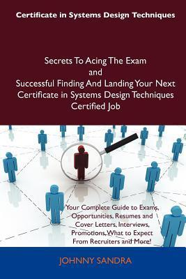 Certificate in Systems Design Techniques Secrets to Acing the Exam and Successful Finding and Landing Your Next Certificate in Systems Design Techniques Certified Job