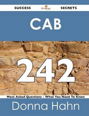 Cab 242 Success Secrets - 242 Most Asked Questions on Cab - What You Need to Know