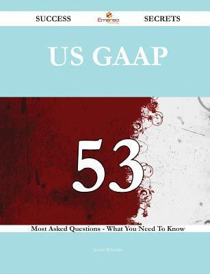 Us GAAP 53 Success Secrets - 53 Most Asked Questions on Us GAAP - What You Need to Know