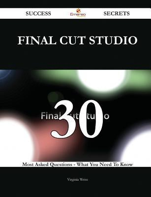 Final Cut Studio 30 Success Secrets - 30 Most Asked Questions on Final Cut Studio - What You Need to Know