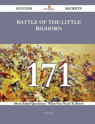 Battle of the Little Bighorn 171 Success Secrets - 171 Most Asked Questions on Battle of the Little Bighorn - What You Need to Know