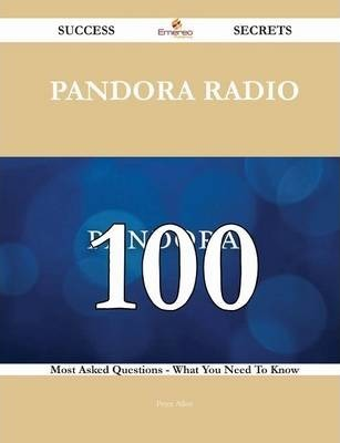 Pandora Radio 100 Success Secrets - 100 Most Asked Questions on Pandora Radio - What You Need to Know