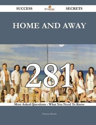 Home and Away 281 Success Secrets - 281 Most Asked Questions on Home and Away - What You Need to Know