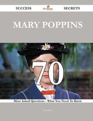 Mary Poppins 70 Success Secrets - 70 Most Asked Questions on Mary Poppins - What You Need to Know