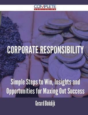 Corporate Responsibility - Simple Steps to Win, Insights and Opportunities for Maxing Out Success