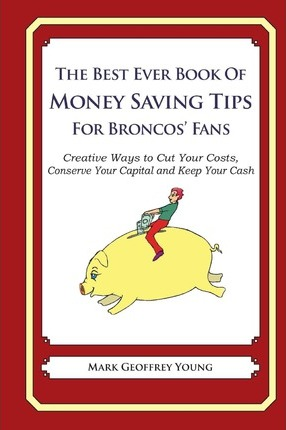 The Best Ever Book of Money Saving Tips for Broncos' Fans  Creative Ways to Cut Your Costs, Conserve Your Capital and Keep Your Cash