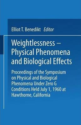Weightlessness-Physical Phenomena and Biological Effects: Proceedings of the Symposium on Physical and Biological Phenomena Under Zero G Conditions Held July 1, 1960 at Hawthorne, California