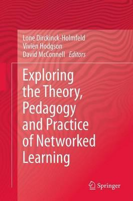 Exploring the Theory, Pedagogy and Practice of Networked Learning