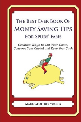 The Best Ever Book of Money Saving Tips for Spurs' Fans: Creative Ways to Cut Your Costs, Conserve Your Capital and Keep Your Cash