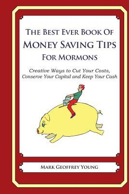 The Best Ever Book of Money Saving Tips for Mormons: Creative Ways to Cut Your Costs, Conserve Your Capital and Keep Your Cash