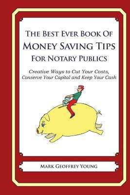 The Best Ever Book of Money Saving Tips for Notary Publics: Creative Ways to Cut Your Costs, Conserve Your Capital and Keep Your Cash