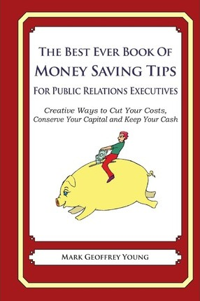 The Best Ever Book of Money Saving Tips for Public Relations Executives  Creative Ways to Cut Your Costs, Conserve Your Capital and Keep Your Cash