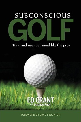 Subconscious Golf : Train and Use Your Mind Like the Pros