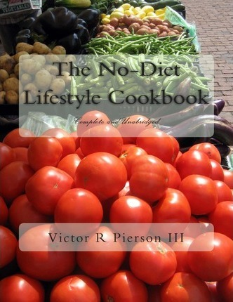 The No-Diet Lifestyle Cookbook : Complete and Unabridged – Victor R Pierson III