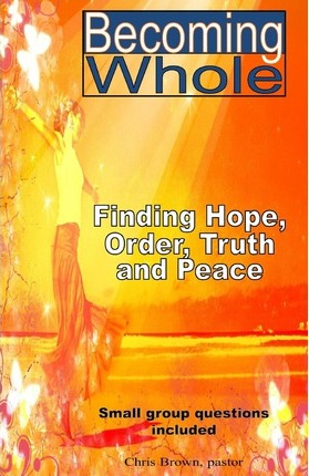 Becoming Whole  Finding Hope, Order, Truth, and Peace