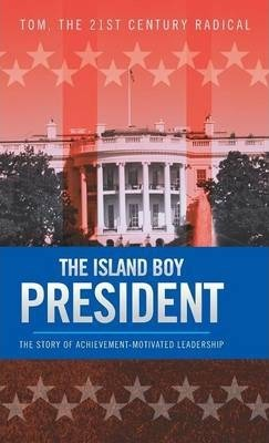 The Island Boy President : The Story of Achievement-Motivated Leadership