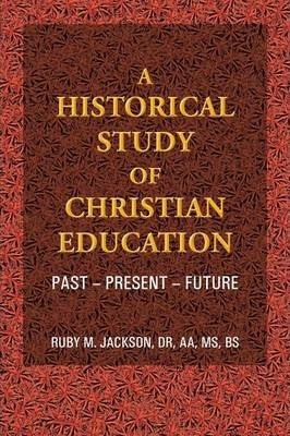 A Historical Study of Christian Education  Past - Present - Future