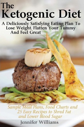The Ketogenic Diet : A Deliciously Satisfying Eating Plan to Lose Weight, Flatten Your Belly and Feel Great